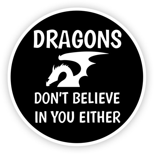 Dragons Don't Believe In You Either Funny Layered Vinyl Sticker / Decal Round Shape Black & White Color